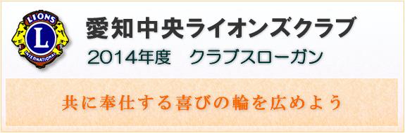 愛知中央ライオンズクラブ 2014年度 クラブスローガン 「共に奉仕する喜びの輪を広めよう」